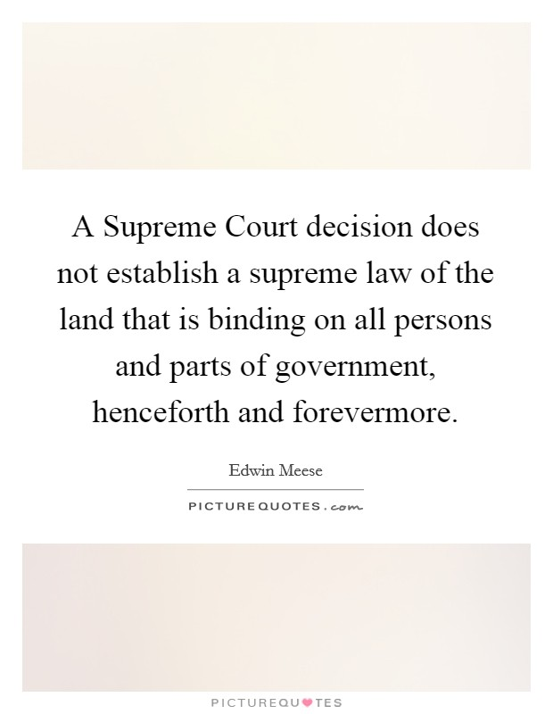 A Supreme Court decision does not establish a supreme law of the land that is binding on all persons and parts of government, henceforth and forevermore. Picture Quote #1