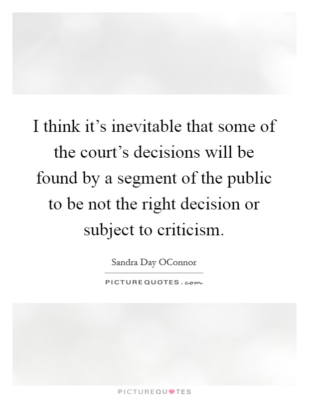 I think it's inevitable that some of the court's decisions will be found by a segment of the public to be not the right decision or subject to criticism Picture Quote #1