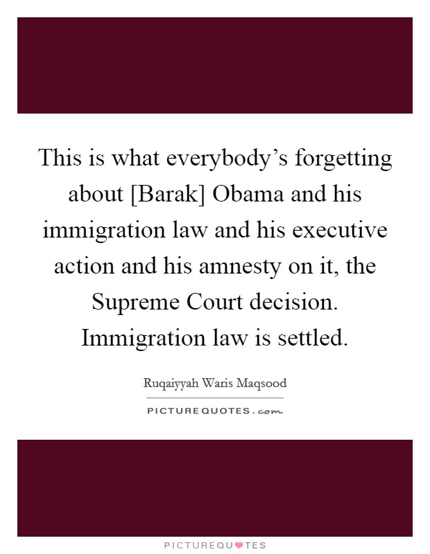 This is what everybody's forgetting about [Barak] Obama and his immigration law and his executive action and his amnesty on it, the Supreme Court decision. Immigration law is settled Picture Quote #1