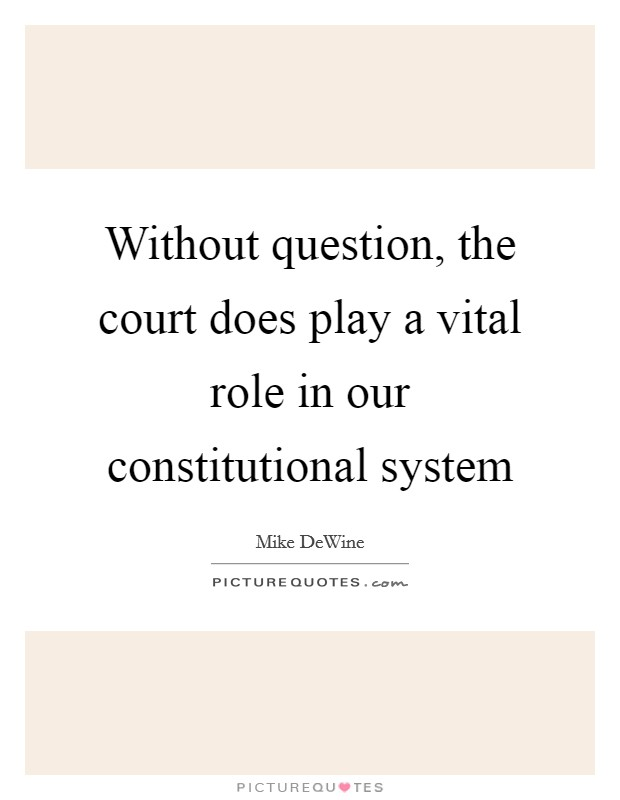 Without question, the court does play a vital role in our constitutional system Picture Quote #1