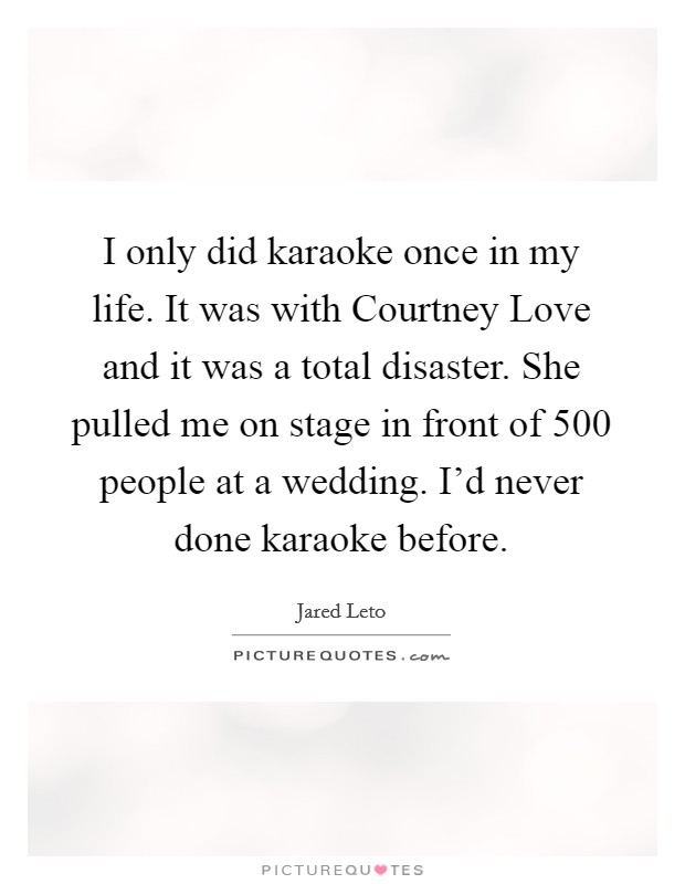I only did karaoke once in my life. It was with Courtney Love and it was a total disaster. She pulled me on stage in front of 500 people at a wedding. I'd never done karaoke before Picture Quote #1