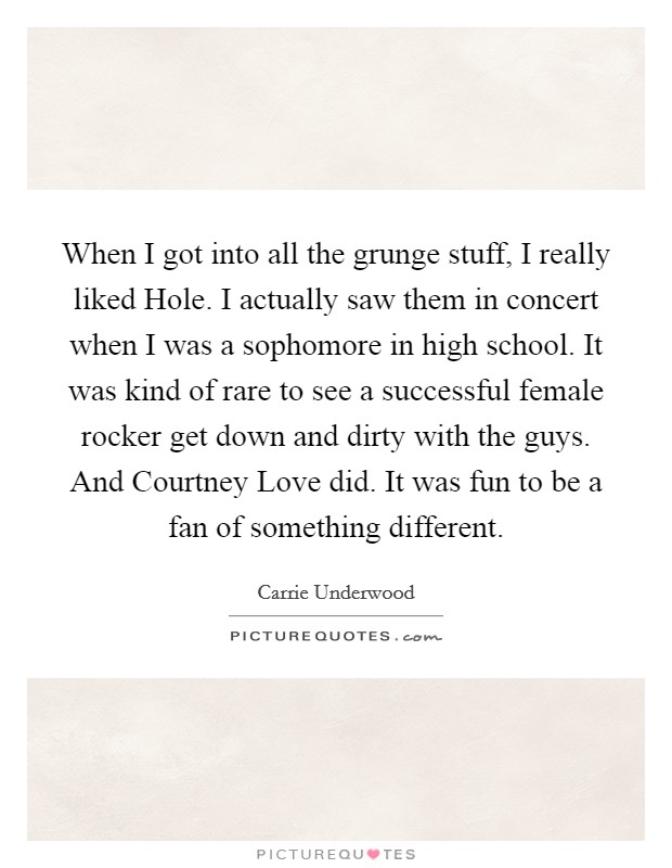 When I got into all the grunge stuff, I really liked Hole. I actually saw them in concert when I was a sophomore in high school. It was kind of rare to see a successful female rocker get down and dirty with the guys. And Courtney Love did. It was fun to be a fan of something different Picture Quote #1