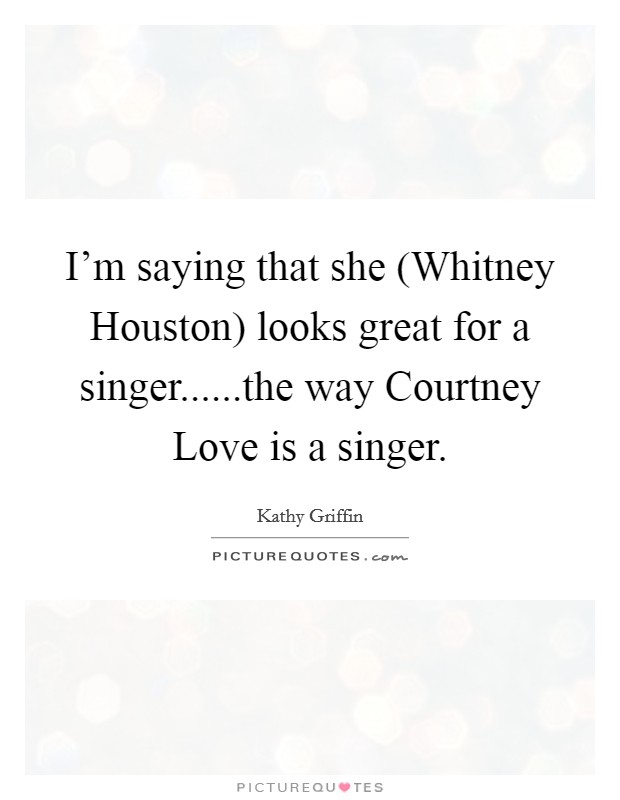 I'm saying that she (Whitney Houston) looks great for a singer......the way Courtney Love is a singer Picture Quote #1