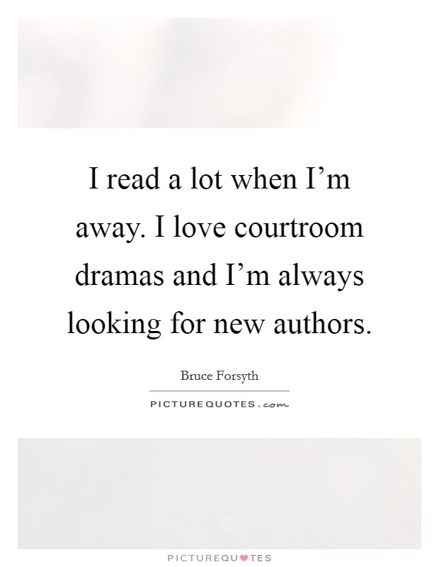 I read a lot when I'm away. I love courtroom dramas and I'm always looking for new authors Picture Quote #1