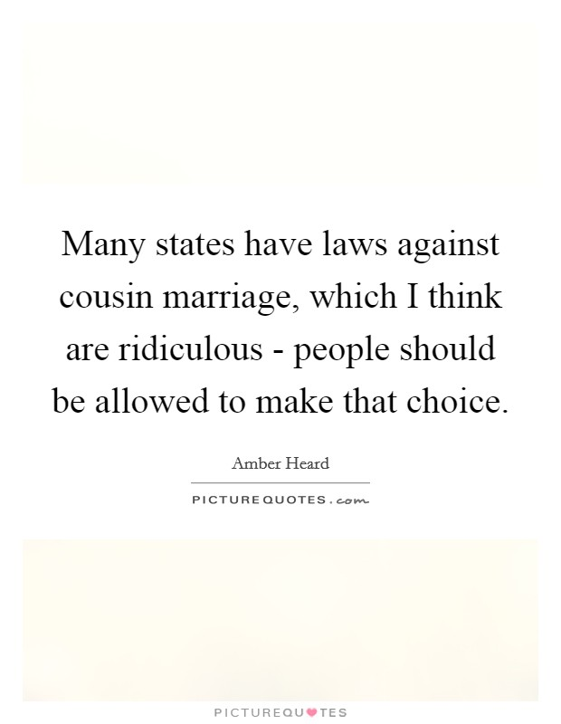 Many states have laws against cousin marriage, which I think are ridiculous - people should be allowed to make that choice Picture Quote #1