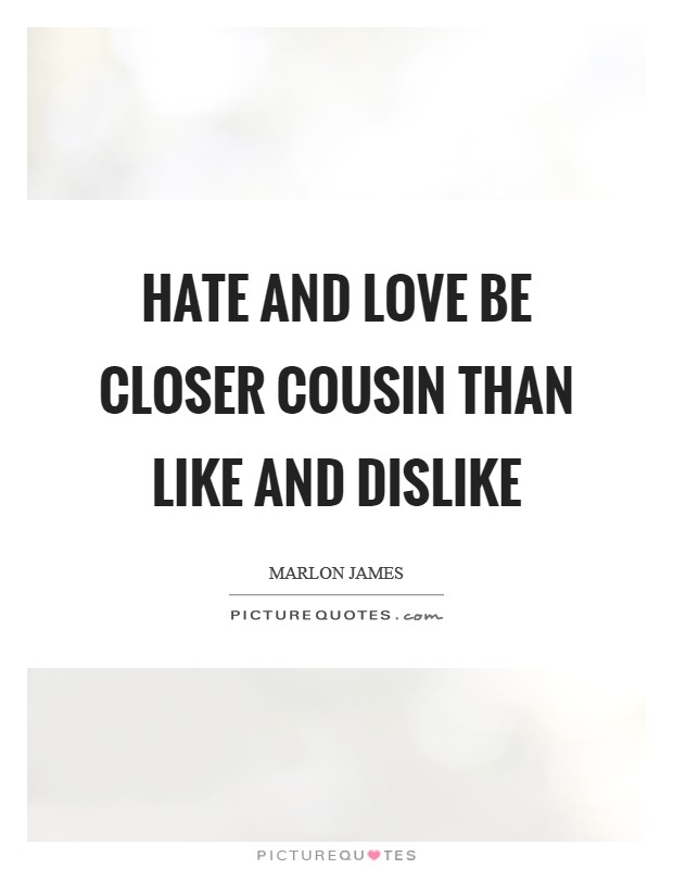 Hate and love be closer cousin than like and dislike Picture Quote #1