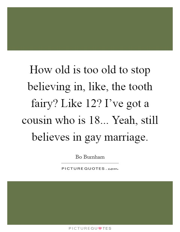 How old is too old to stop believing in, like, the tooth fairy? Like 12? I've got a cousin who is 18... Yeah, still believes in gay marriage Picture Quote #1