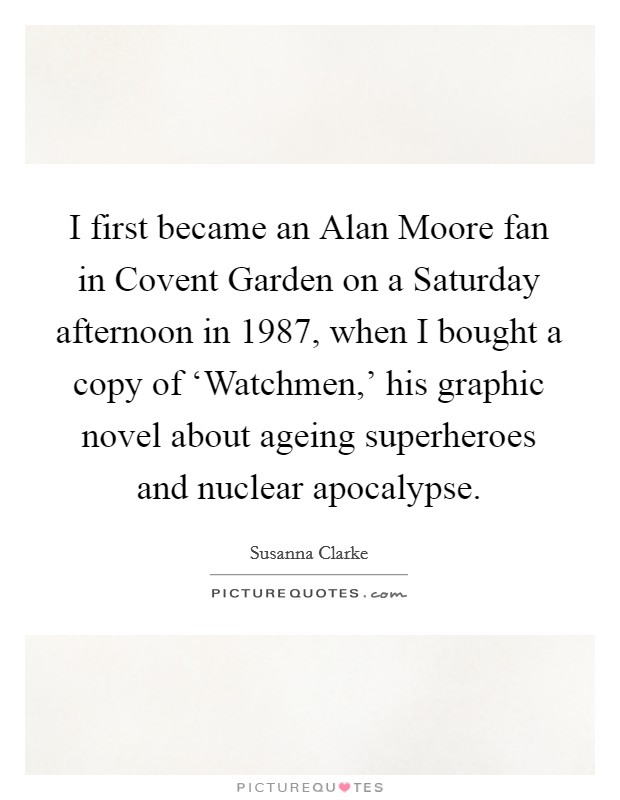 I first became an Alan Moore fan in Covent Garden on a Saturday afternoon in 1987, when I bought a copy of 'Watchmen,' his graphic novel about ageing superheroes and nuclear apocalypse Picture Quote #1