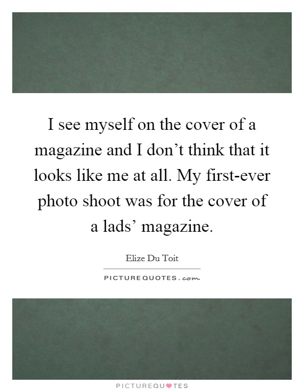 I see myself on the cover of a magazine and I don't think that it looks like me at all. My first-ever photo shoot was for the cover of a lads' magazine Picture Quote #1