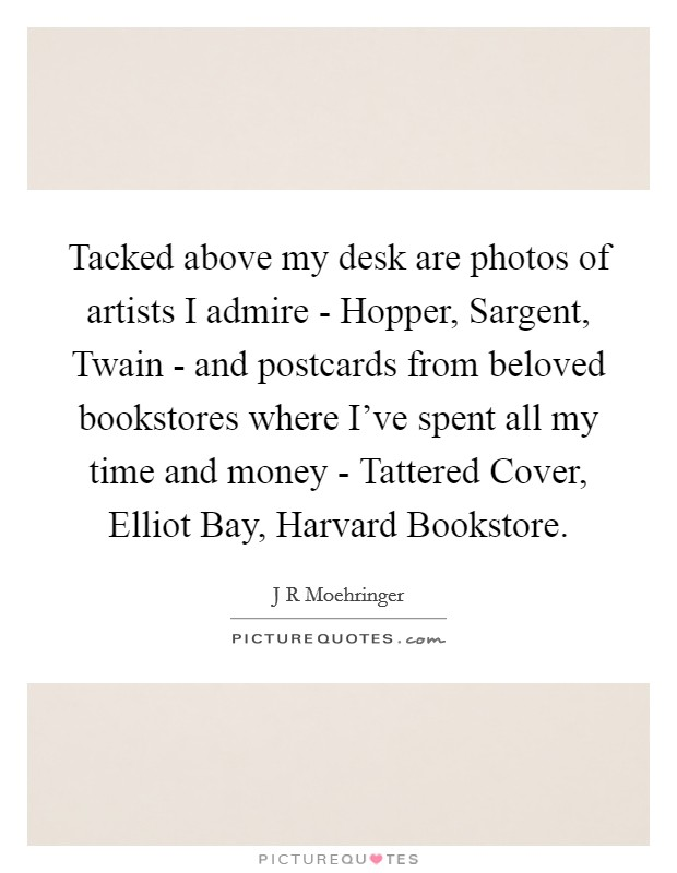 Tacked above my desk are photos of artists I admire - Hopper, Sargent, Twain - and postcards from beloved bookstores where I've spent all my time and money - Tattered Cover, Elliot Bay, Harvard Bookstore Picture Quote #1