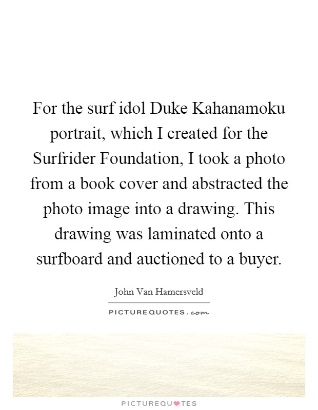 For the surf idol Duke Kahanamoku portrait, which I created for the Surfrider Foundation, I took a photo from a book cover and abstracted the photo image into a drawing. This drawing was laminated onto a surfboard and auctioned to a buyer Picture Quote #1
