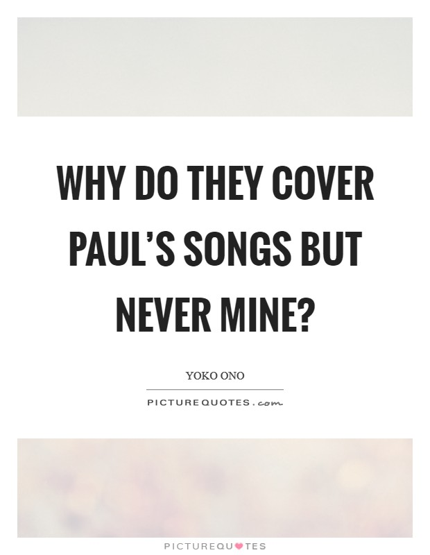 Why do they cover Paul's songs but never mine? Picture Quote #1