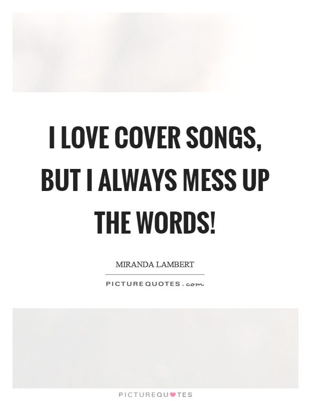 I love cover songs, but I always mess up the words! Picture Quote #1