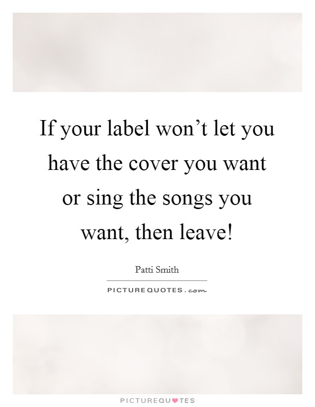 If your label won't let you have the cover you want or sing the songs you want, then leave! Picture Quote #1