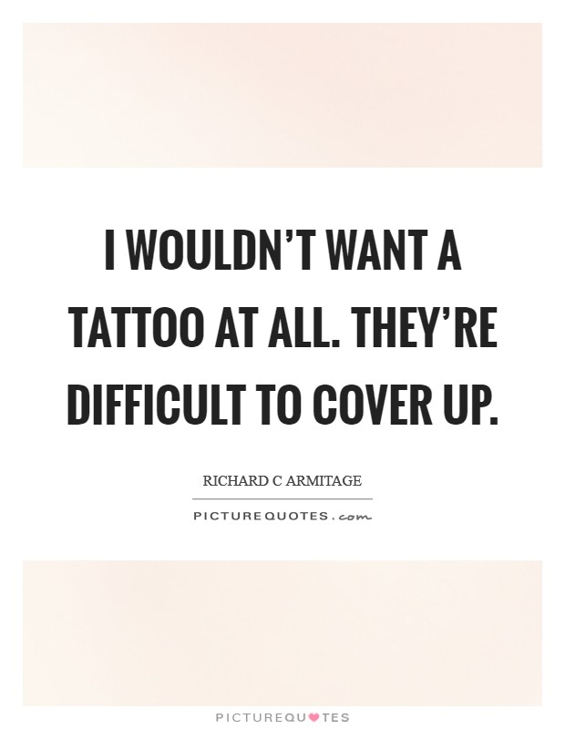 I wouldn't want a tattoo at all. They're difficult to cover up. Picture Quote #1