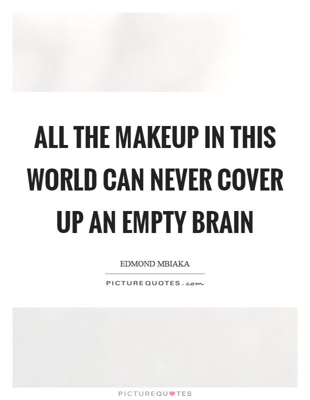 All the makeup in this world can never cover up an empty brain Picture Quote #1