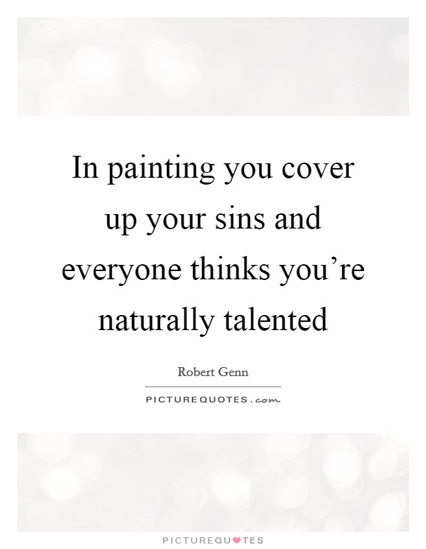 In painting you cover up your sins and everyone thinks you're naturally talented Picture Quote #1