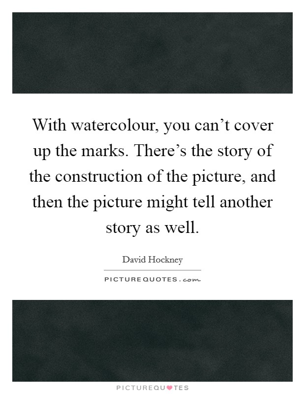 With watercolour, you can't cover up the marks. There's the story of the construction of the picture, and then the picture might tell another story as well Picture Quote #1