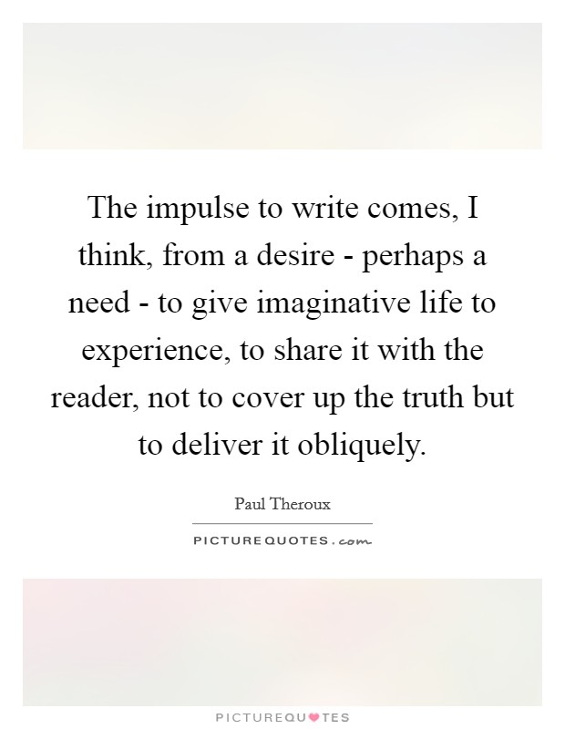 The impulse to write comes, I think, from a desire - perhaps a need - to give imaginative life to experience, to share it with the reader, not to cover up the truth but to deliver it obliquely Picture Quote #1