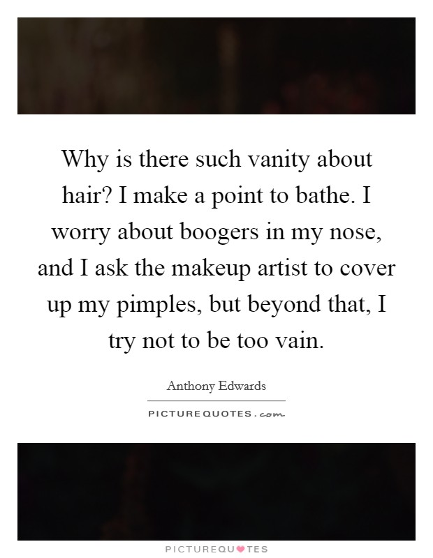 Why is there such vanity about hair? I make a point to bathe. I worry about boogers in my nose, and I ask the makeup artist to cover up my pimples, but beyond that, I try not to be too vain Picture Quote #1