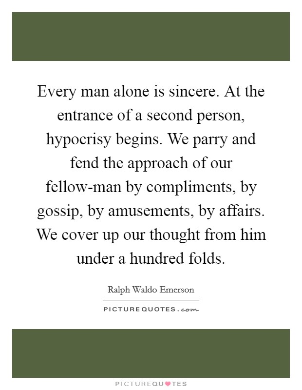 Every man alone is sincere. At the entrance of a second person, hypocrisy begins. We parry and fend the approach of our fellow-man by compliments, by gossip, by amusements, by affairs. We cover up our thought from him under a hundred folds Picture Quote #1