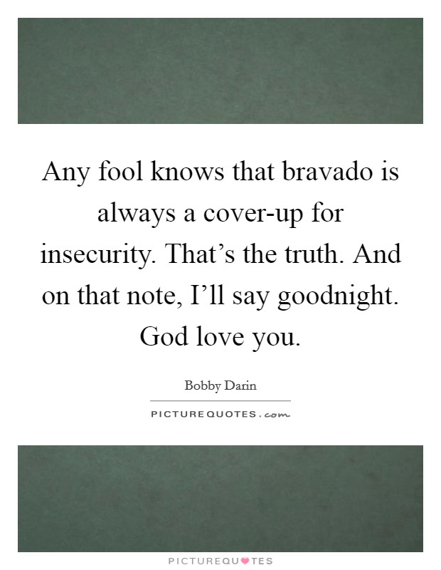 Any fool knows that bravado is always a cover-up for insecurity. That's the truth. And on that note, I'll say goodnight. God love you Picture Quote #1