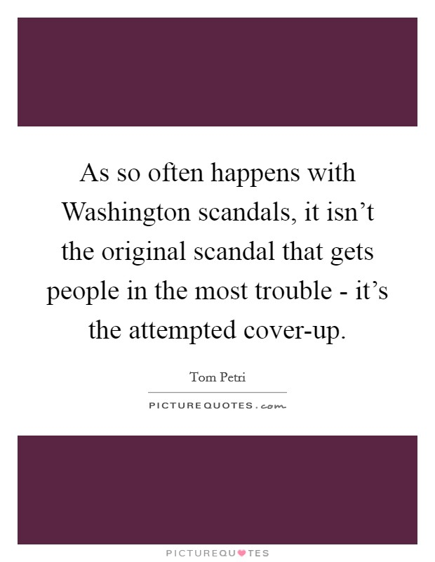 As so often happens with Washington scandals, it isn't the original scandal that gets people in the most trouble - it's the attempted cover-up Picture Quote #1