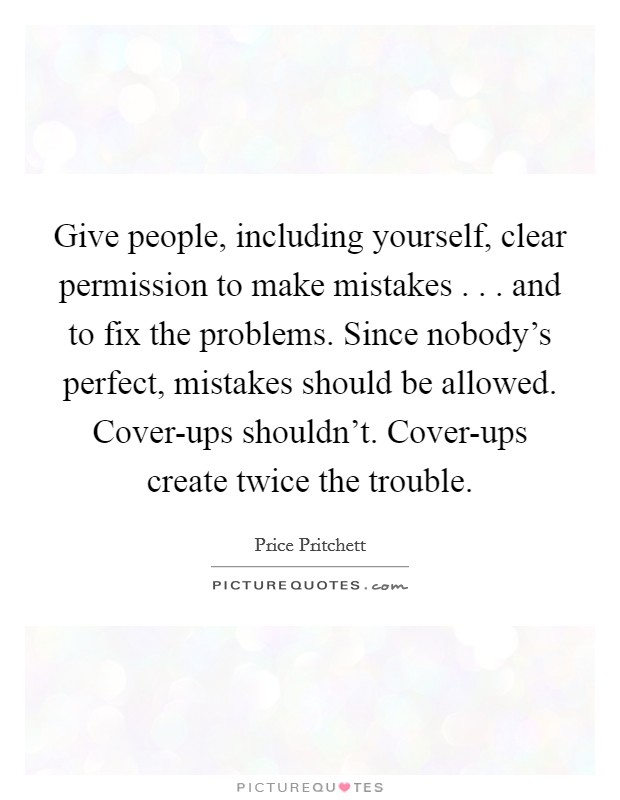 Perfect Give People, Including Yourself, Clear Permission To Make Mistakes . . .  And To Fix The Problems. Since Nobodyu0027s Perfect, Mistakes Should Be Allowed.