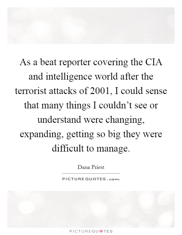 As a beat reporter covering the CIA and intelligence world after the terrorist attacks of 2001, I could sense that many things I couldn't see or understand were changing, expanding, getting so big they were difficult to manage Picture Quote #1