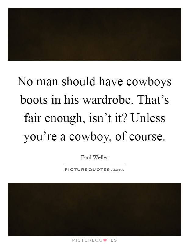 No man should have cowboys boots in his wardrobe. That's fair enough, isn't it? Unless you're a cowboy, of course Picture Quote #1