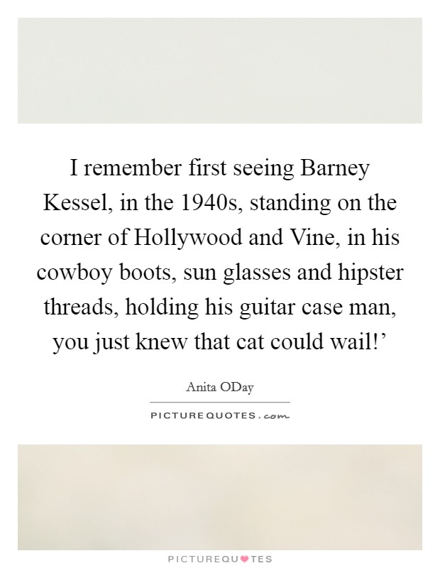 I remember first seeing Barney Kessel, in the 1940s, standing on the corner of Hollywood and Vine, in his cowboy boots, sun glasses and hipster threads, holding his guitar case man, you just knew that cat could wail!' Picture Quote #1