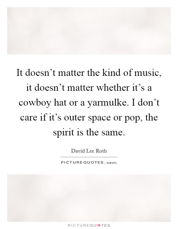 It doesn't matter the kind of music, it doesn't matter whether it's a cowboy hat or a yarmulke. I don't care if it's outer space or pop, the spirit is the same. Picture Quote #1