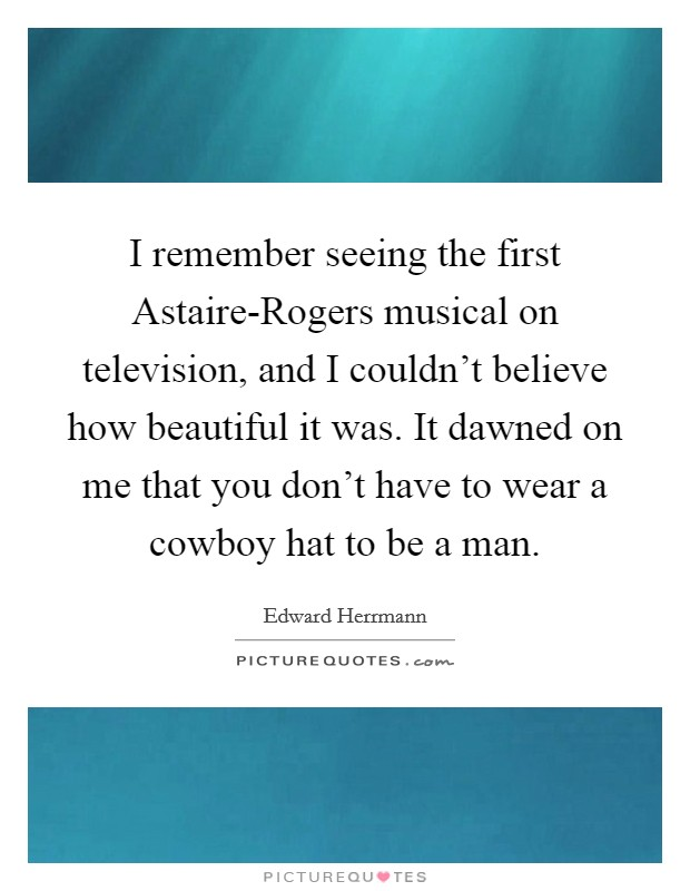 I remember seeing the first Astaire-Rogers musical on television, and I couldn't believe how beautiful it was. It dawned on me that you don't have to wear a cowboy hat to be a man Picture Quote #1
