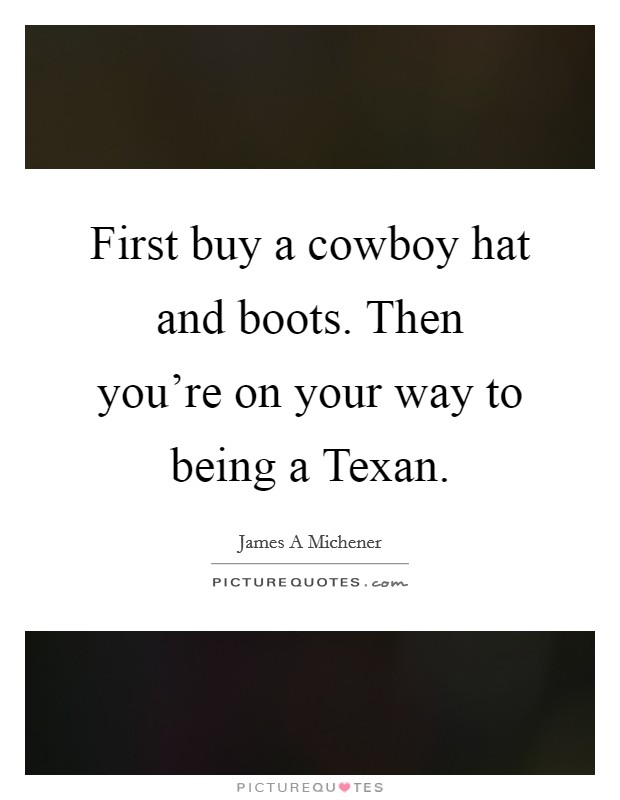 First buy a cowboy hat and boots. Then you're on your way to being a Texan Picture Quote #1
