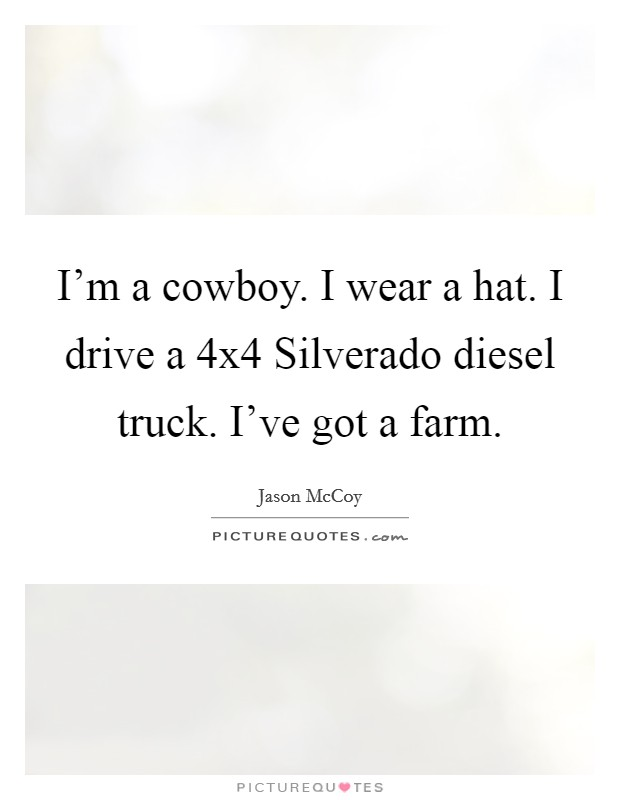 I'm a cowboy. I wear a hat. I drive a 4x4 Silverado diesel truck. I've got a farm Picture Quote #1