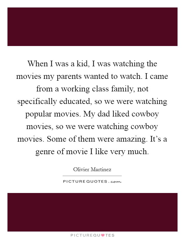 When I was a kid, I was watching the movies my parents wanted to watch. I came from a working class family, not specifically educated, so we were watching popular movies. My dad liked cowboy movies, so we were watching cowboy movies. Some of them were amazing. It's a genre of movie I like very much Picture Quote #1