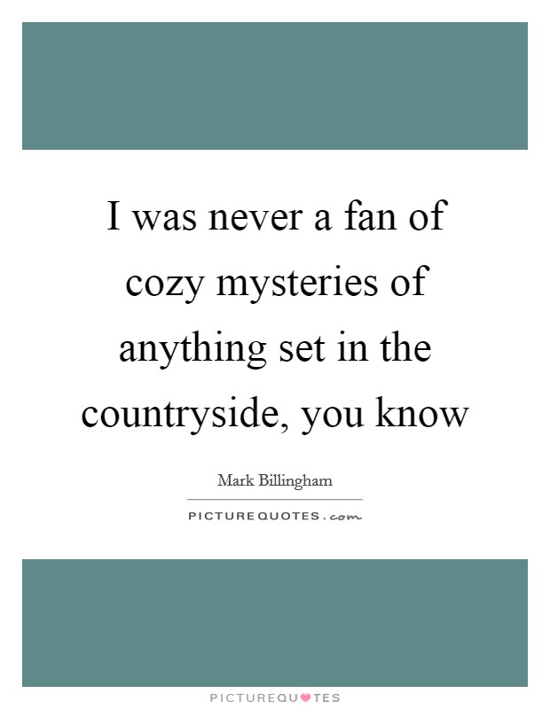 I was never a fan of cozy mysteries of anything set in the countryside, you know Picture Quote #1