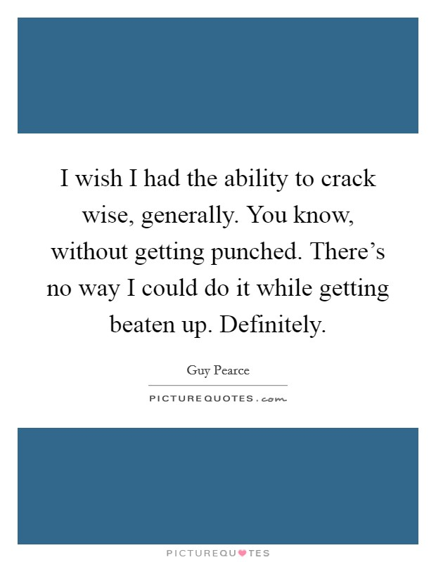 I wish I had the ability to crack wise, generally. You know, without getting punched. There's no way I could do it while getting beaten up. Definitely. Picture Quote #1