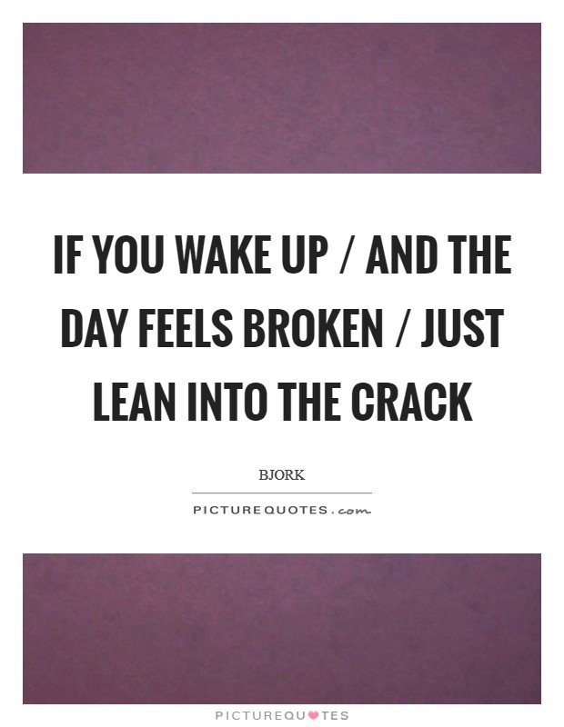 If you wake up / And the day feels broken / Just lean into the crack Picture Quote #1