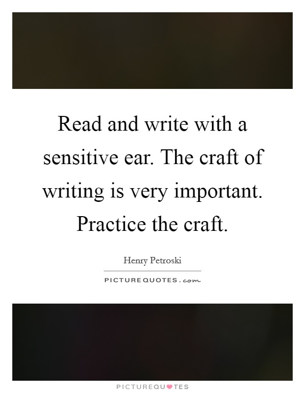Read and write with a sensitive ear. The craft of writing is very important. Practice the craft Picture Quote #1