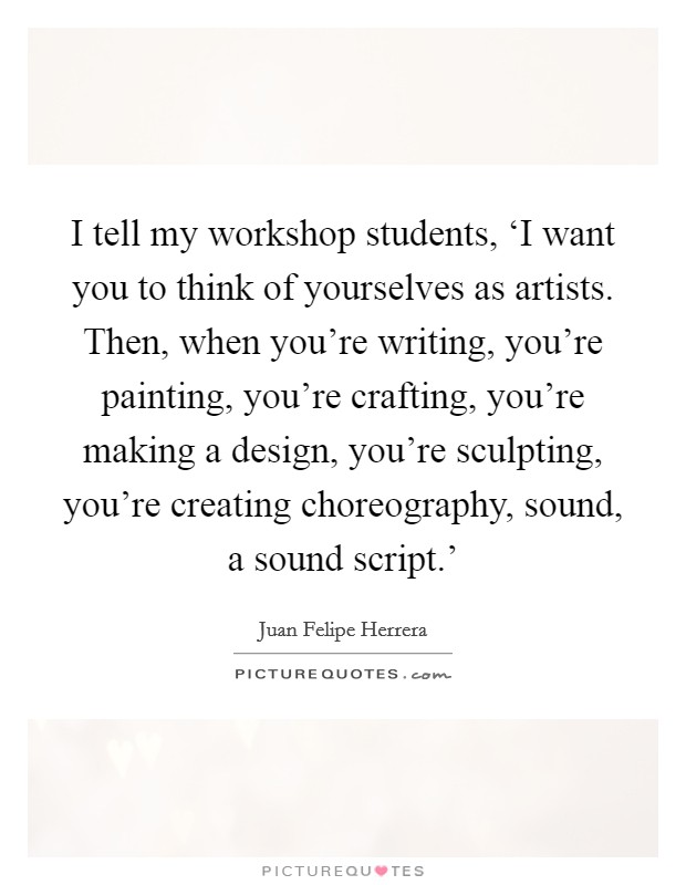 I tell my workshop students, 'I want you to think of yourselves as artists. Then, when you're writing, you're painting, you're crafting, you're making a design, you're sculpting, you're creating choreography, sound, a sound script.' Picture Quote #1