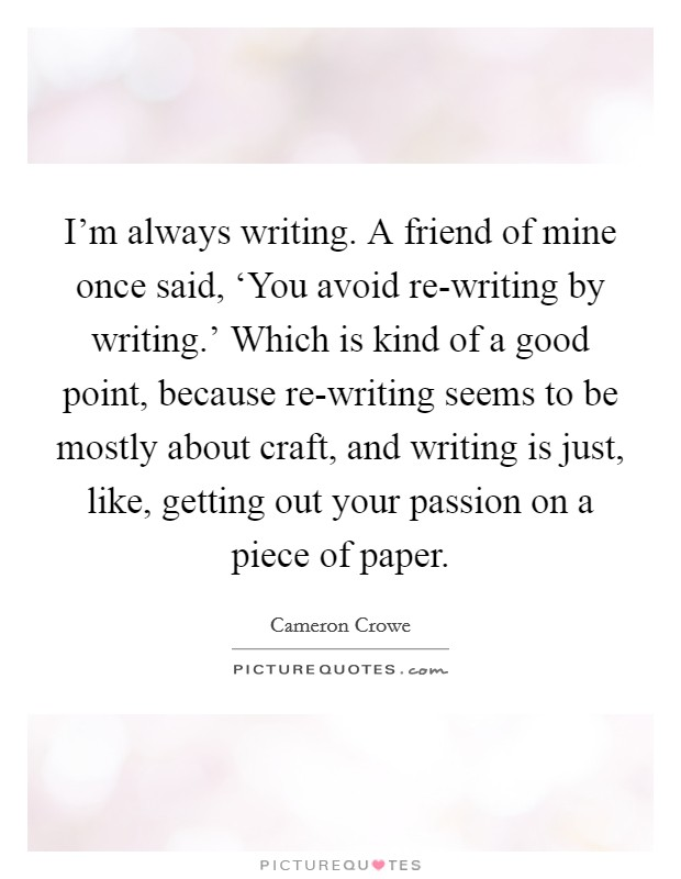 I'm always writing. A friend of mine once said, 'You avoid re-writing by writing.' Which is kind of a good point, because re-writing seems to be mostly about craft, and writing is just, like, getting out your passion on a piece of paper Picture Quote #1