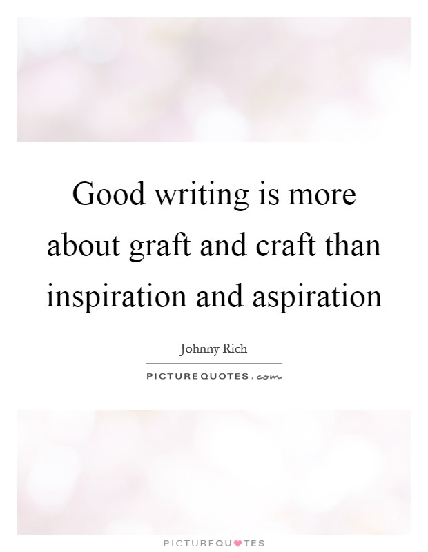Good writing is more about graft and craft than inspiration and aspiration Picture Quote #1