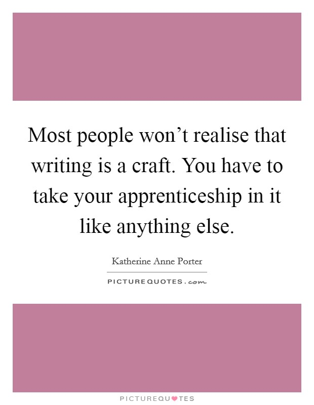 Most people won't realise that writing is a craft. You have to take your apprenticeship in it like anything else Picture Quote #1