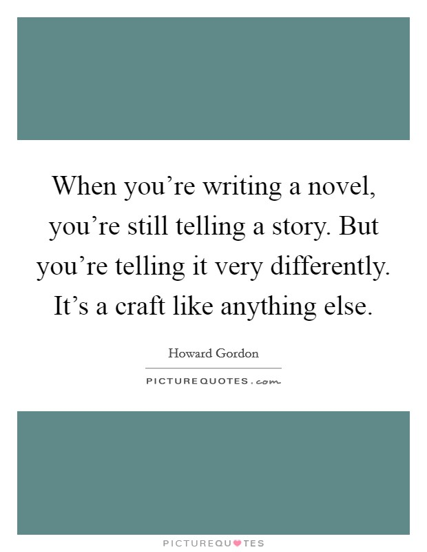 When you're writing a novel, you're still telling a story. But you're telling it very differently. It's a craft like anything else. Picture Quote #1
