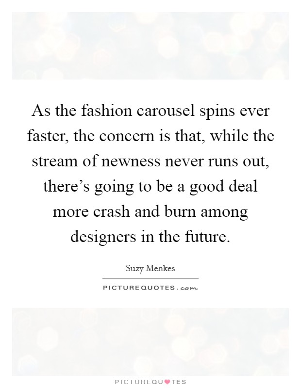 As the fashion carousel spins ever faster, the concern is that, while the stream of newness never runs out, there's going to be a good deal more crash and burn among designers in the future Picture Quote #1
