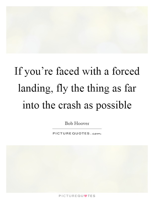 If you're faced with a forced landing, fly the thing as far into the crash as possible Picture Quote #1