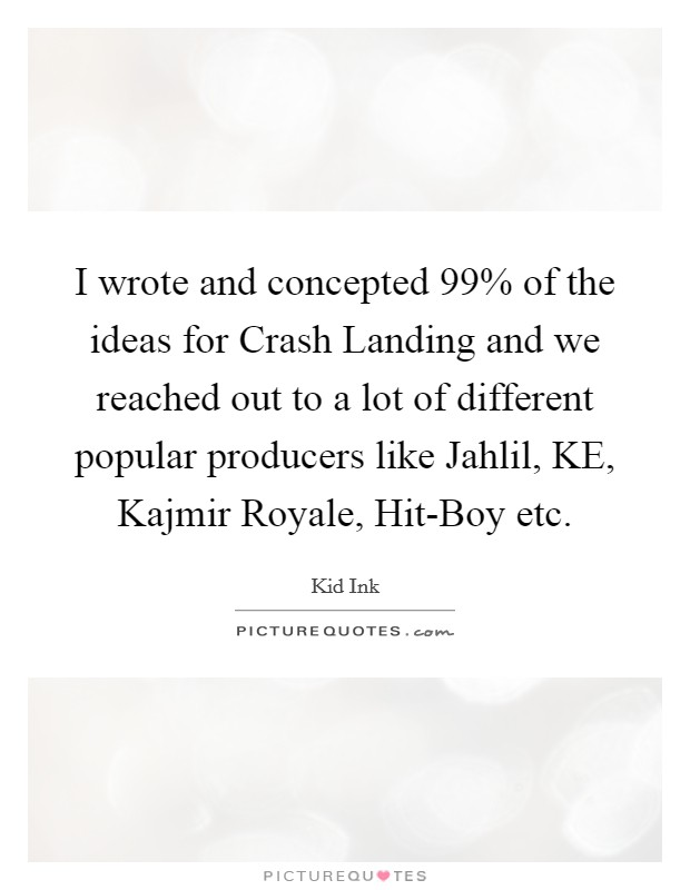 I wrote and concepted 99% of the ideas for Crash Landing and we reached out to a lot of different popular producers like Jahlil, KE, Kajmir Royale, Hit-Boy etc Picture Quote #1