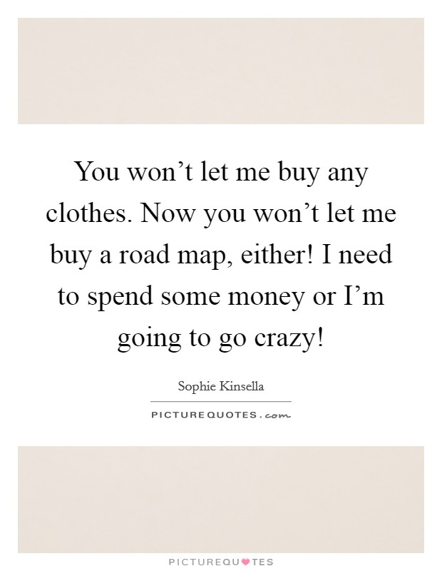 You won't let me buy any clothes. Now you won't let me buy a road map, either! I need to spend some money or I'm going to go crazy! Picture Quote #1