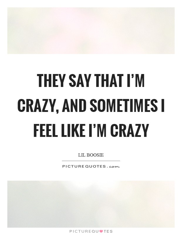 They say that I'm crazy, and sometimes I feel like I'm crazy Picture Quote #1